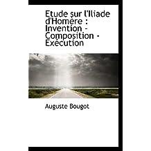 Etude Sur L'Iliade D'Hom Re: Invention - Composition - Ex Cution