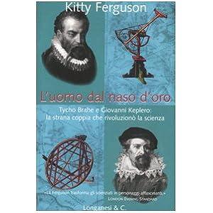 L'uomo dal naso d'oro. Tycho Brahe e Giovanni Keplero: la strana coppia che rivoluzionò la scienza