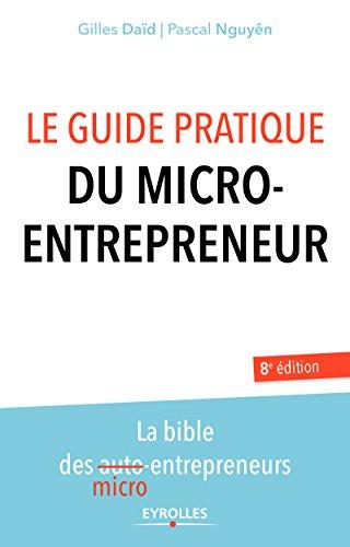 Le guide pratique du micro-entrepreneur: La bible des micro-entrepreneurs (French Edition)