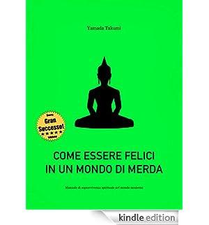 Come essere felici in un mondo di merda: Manuale di sopravvivenza spirituale nel mondo moderno [Edizione Kindle]