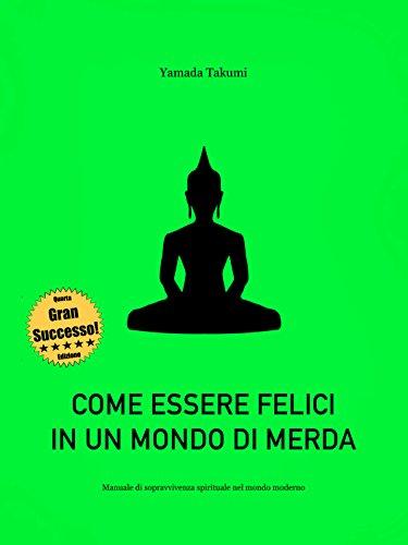 Come Essere Felici In Un Mondo Di Merda Manuale Di Sopravvivenza Spirituale Nel Mondo Moderno