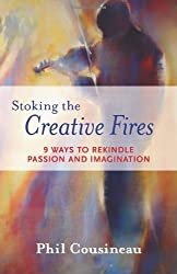 Stoking the Creative Fires: 9 Ways to Rekindle Passion and Imagination by Phil Cousineau (2008-05-01)