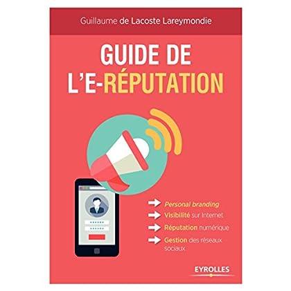 Guide de l'e-réputation: Personal Branding - Visibilité sur Internet - Réputation numérique - Gestion des réseaux sociaux (Emploi et carrière)