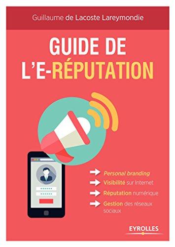 Guide de l'e-réputation: Personal Branding - Visibilité sur Internet - Réputation numérique - Gestion des réseaux sociaux