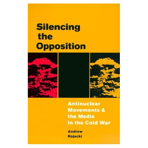 Silencing the Opposition: Antinuclear Movements and the Media in the Cold War (History of Communication) by Andrew Rojecki (1999-10-06)