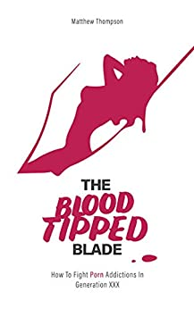 The Blood Tipped Blade: How To Fight Porn Addictions in 'Generation XXX' by [Thompson, Matthew]