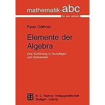 Elemente der Algebra: Eine Einführung in Grundlagen und Denkweisen (Mathematik-ABC für das Lehramt)