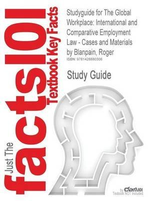 [Studyguide for the Global Workplace: International and Comparative Employment Law - Cases and Materials by Blanpain, Roger, ISBN 9780521847858] (By: Cram101 Textbook Reviews) [published: December, 2010]