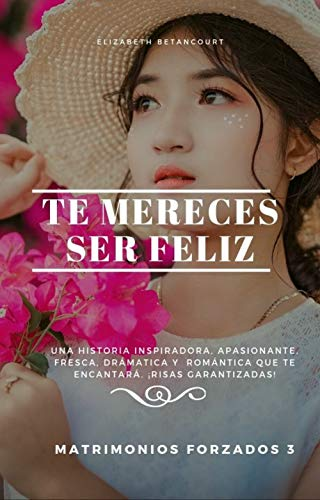 Te mereces ser feliz (Matrimonios forzados nº 3) de Elizabeth Betancourt