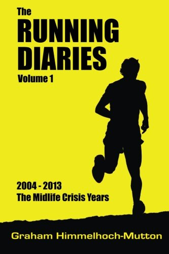 The Running Diaries Volume 1: 2004 - 2013 The Midlife Crisis Years