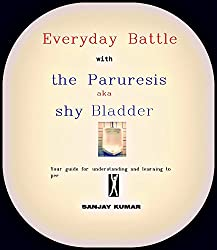 Everyday Battle with the Paruresis aka Shy Bladder: ..Your guide to understand and overcome the Shy or Bashful Bladder Syndrome.