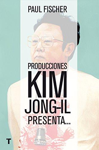 Producciones Kim Jong-Il presenta...La increíble historia verdadera de Corea del Norte y del secuestro más osado de todos los tiempos (El Cuarto de las Maravillas) por Paul Fischer