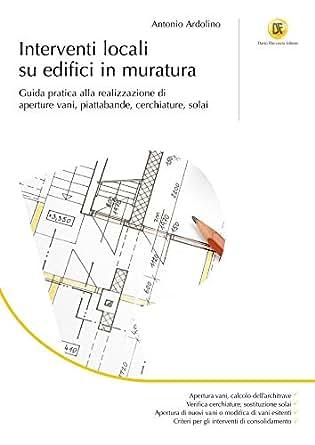 Interventi Di Consolidamento Murature.Interventi Locali Su Edifici In Muratura Guida Pratica Alla Realizzazione Di Aperture Vani Piattabande Cerchiature Solai