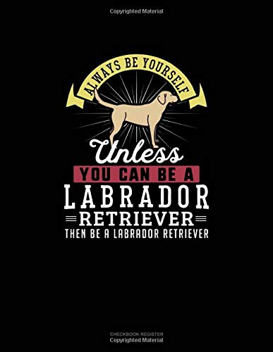 Always Be Yourself Unless You Can Be A Labrador Retriever Then Be A Labrador Retriever: Checkbook Register -