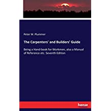 The Carpenters' and Builders' Guide: Being a Hand-book for Workmen, also a Manual of Reference etc. Seventh Edition