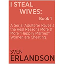 "I Steal Wives: A Serial Adulterer Reveals the Real Reasons More and More ""Happily Married"" Women are Cheating: Book 1 (English Edition)"