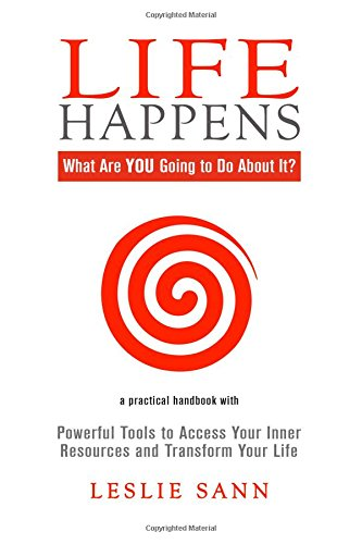 Life Happens: What Are YOU Going to Do About It?: Powerful Tools to Access Your Inner Resources and Transform Your Life
