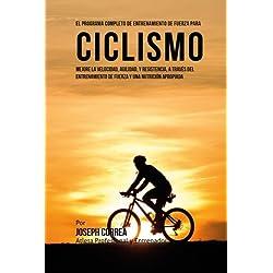 El Programa Completo de Entrenamiento de Fuerza para Ciclismo: Mejore la velocidad, agilidad, y resistencia, a traves del entrenamiento de fuerza y una nutricion apropiada