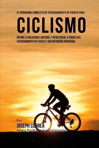 El Programa Completo de Entrenamiento de Fuerza para Ciclismo: Mejore la velocidad, agilidad, y resistencia, a traves del entrenamiento de fuerza y una nutricion apropiada por Joseph Correa (Atleta Profesional y Entrenador)