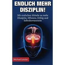 Endlich mehr Disziplin: Mit einfachen Mitteln zu mehr Disziplin, Effizienz, Erfolg und Selbstbewusstsein