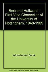 Bertrand Hallward : First Vice Chancellor of the University of Nottingham, 1948-1965