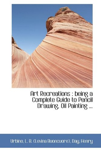 Art Recreations: being a Complete Guide to Pencil Drawing, Oil Painting ... (Bibliolife Reproductions)