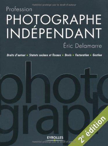 Profession photographe indépendant : Droits d'auteur/Statuts sociaux et fiscaux/Devis/Facturation/Gestion