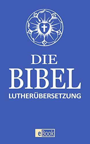 Die Bibel: Altes und Neues Testament nach Martin Luther I Übersetzung 1912 I E-Book Ausgabe 2020 I