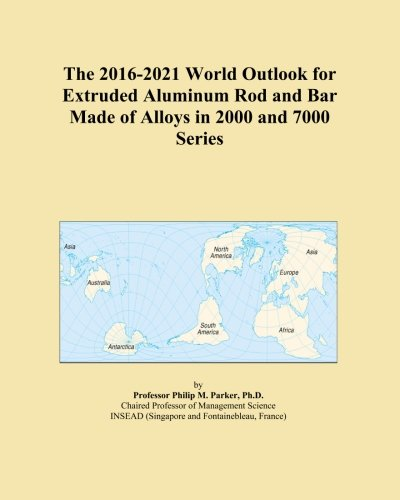 The 2016-2021 World Outlook for Extruded Aluminum Rod and Bar Made of Alloys in 2000 and 7000 Series -