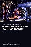 Gegenwart und Zukunft des Musiktheaters: Theorien, Analysen, Positionen (Musik und Klangkultur)
