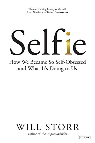 Selfie: How We Became So Self-Obsessed and What It?s Doing to Us