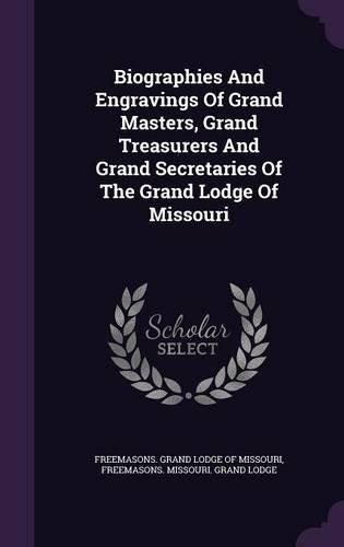 Biographies And Engravings Of Grand Masters, Grand Treasurers And Grand Secretaries Of The Grand Lodge Of Missouri