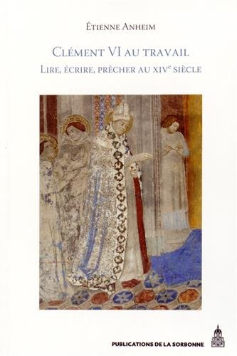 Clément VI au travail : Lire, écrire, prêcher au XIVe siècle par Etienne Anheim