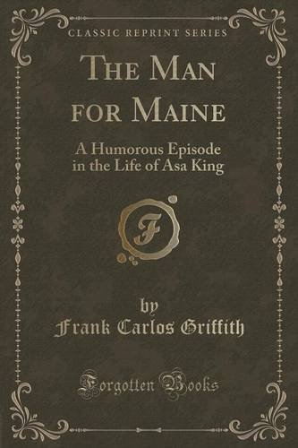 The Man for Maine: A Humorous Episode in the Life of Asa King (Classic Reprint)