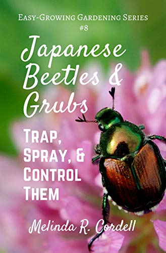 Japanese Beetles and Grubs: Trap, Spray, and Control Them (Easy-Growing Gardening Series Book 8)