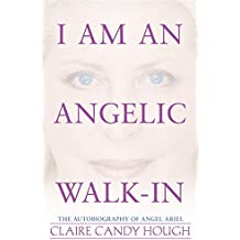 I Am an Angelic Walk-In: The Autobiography of Angel Ariel