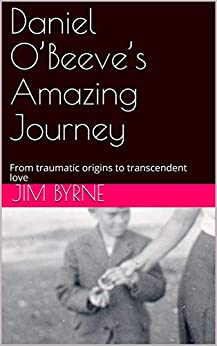 Daniel O'Beeve's Amazing Journey: From traumatic origins to transcendent love by [Byrne, Jim]
