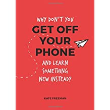 Why Don't You Get Off Your Phone and Learn Something New Instead?: Fun, Quirky and Interesting Alternatives to Browsing Your Phone