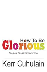 How To Be Glorious: Day By Day Empowerment by Kerr Cuhulain (2011-10-26)