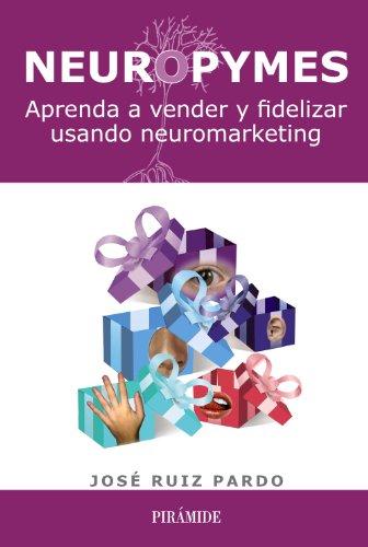 Neuropymes: Aprenda a vender y fidelizar usando neuromarketing (Empresa Y Gestión) por José Ruiz Pardo