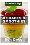 Libros Descargar en linea 50 Shades of Smoothies Over 50 Recipes for Energizing Detoxifying Nutrient Dense Smoothies Blender Recipes Detox Cleanse Diet Smoothies for Weight Loss Diabetes Detox Green Cleanse By author Don Orwell published on February 2015 (PDF y EPUB) Espanol Gratis