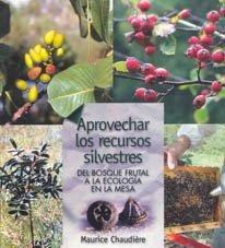 Aprovechar los recursos silvestres: del bosque frutal a la ecología en la mesa (Guías para la Fertilidad de la Tierra) por Maurice Chaudière