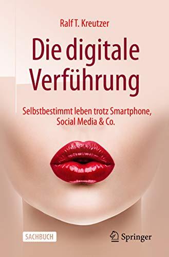 Die digitale Verführung: Selbstbestimmt leben trotz Smartphone, Social Media & Co.