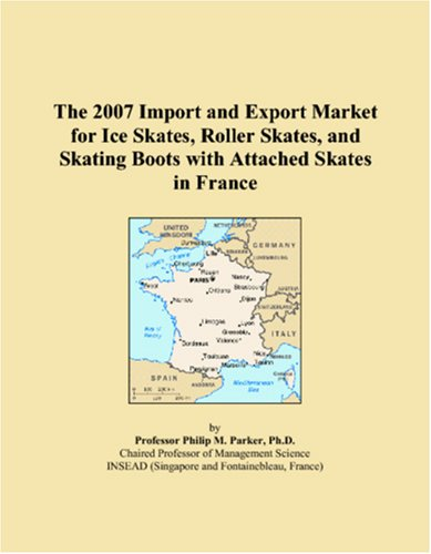 The 2007 Import and Export Market for Ice Skates, Roller Skates, and Skating Boots with Attached Skates in France par Philip M. Parker