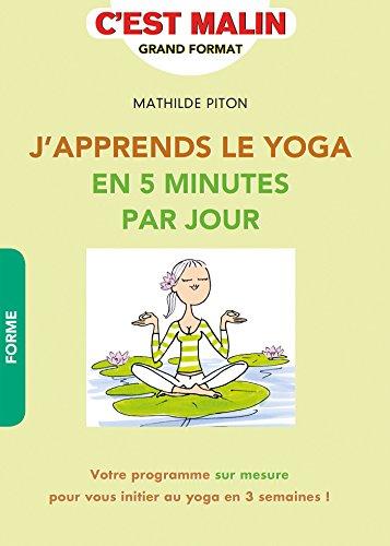 J'apprends le Yoga en 5 minutes par jour, c'est malin: Votre programme sur mesure pour vous initier au yoga en 3 semaines !