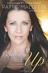Nowhere but Up: The Story of Justin Bieber's Mom by Pattie Mallette (2012-09-12)
