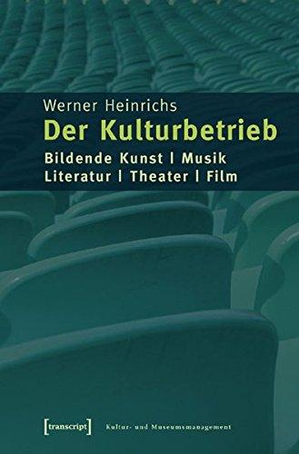 Der Kulturbetrieb: Bildende Kunst - Musik - Literatur - Theater - Film (Schriften zum Kultur- und Museumsmanagement)