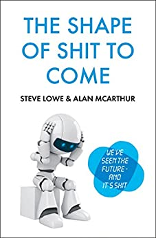 The Shape of Shit to Come by [McArthur, Alan, Lowe, Steve]