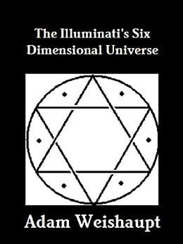 The Illuminati's Six Dimensional Universe (The Illuminati Series Book 3) by [Weishaupt, Adam]