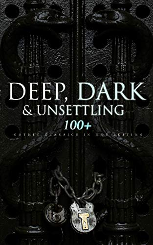 DEEP, DARK & UNSETTLING: 100+ Gothic Classics in One Edition: Novels, Tales and Poems: The Mysteries of Udolpho, The Tell-Tale Heart, Wuthering Heights, ... Horseman & many more (English Edition)